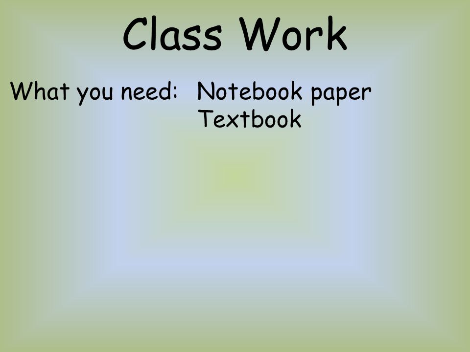 Class Work What you need:Notebook paper Textbook
