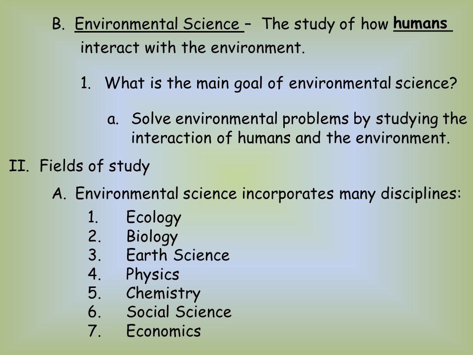 B. Environmental Science –The study of how ______ humans 1.What is the main goal of environmental science? a.Solve environmental problems by studying