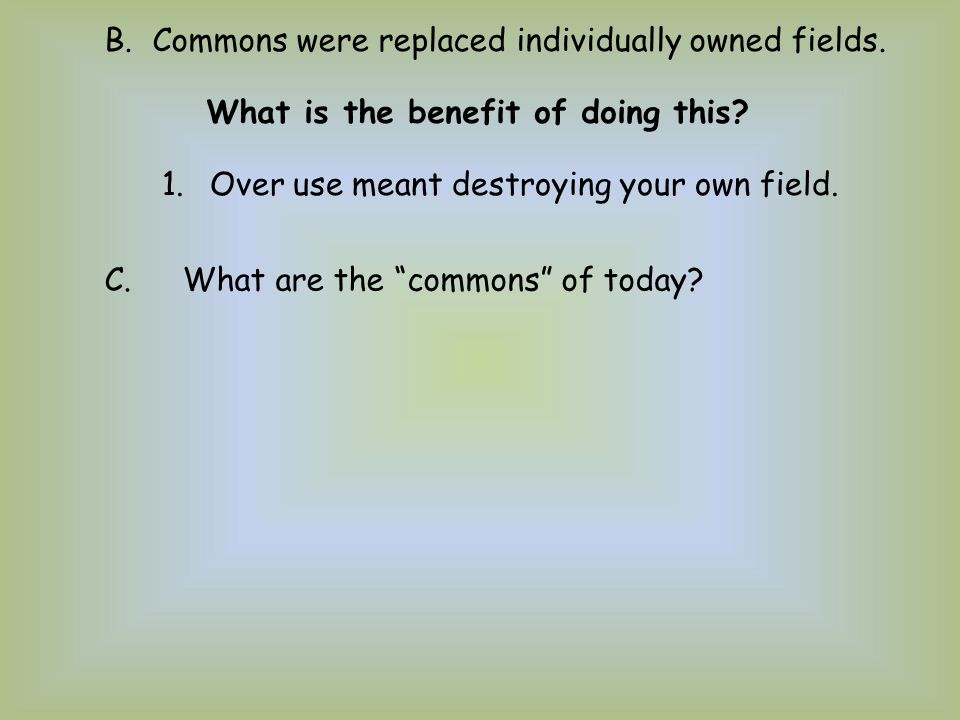 """B.Commons were replaced individually owned fields. 1.Over use meant destroying your own field. C.What are the """"commons"""" of today? What is the benefit"""