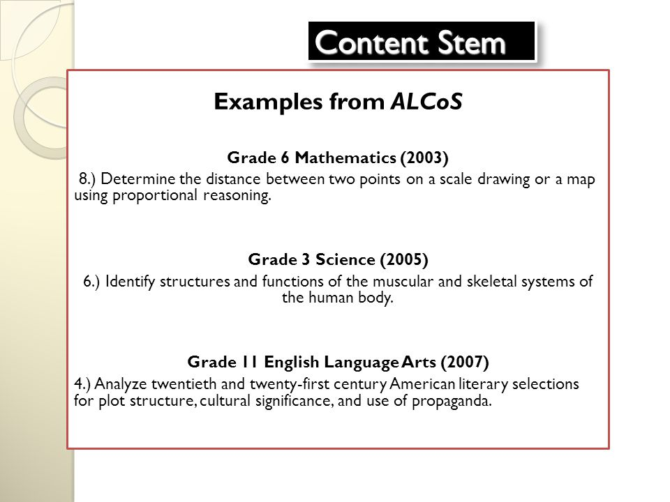 Content Stem Examples from ALCoS Grade 6 Mathematics (2003) 8.) Determine the distance between two points on a scale drawing or a map using proportional reasoning.