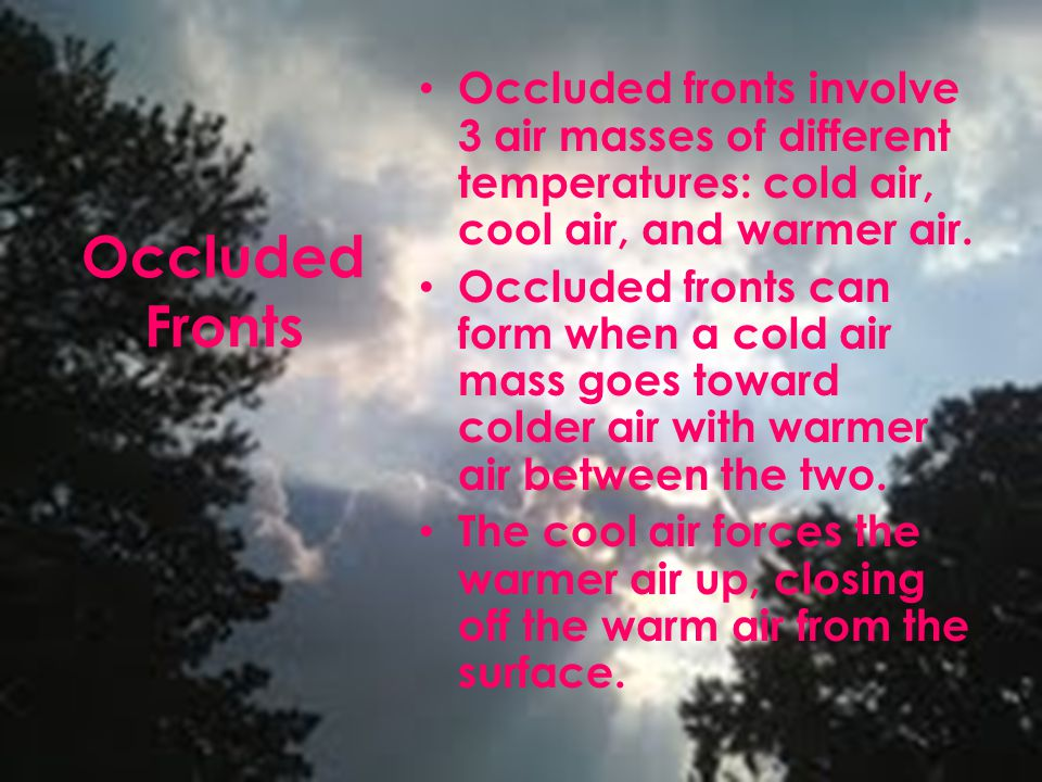 Occluded Fronts Occluded fronts involve 3 air masses of different temperatures: cold air, cool air, and warmer air. Occluded fronts can form when a co