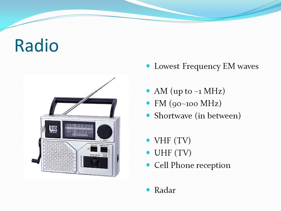 Radio Lowest Frequency EM waves AM (up to ~1 MHz) FM (90~100 MHz) Shortwave (in between) VHF (TV) UHF (TV) Cell Phone reception Radar