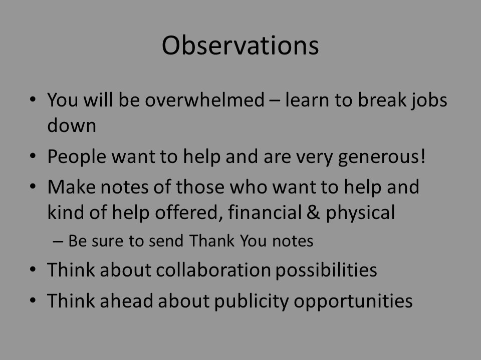 Observations You will be overwhelmed – learn to break jobs down People want to help and are very generous.