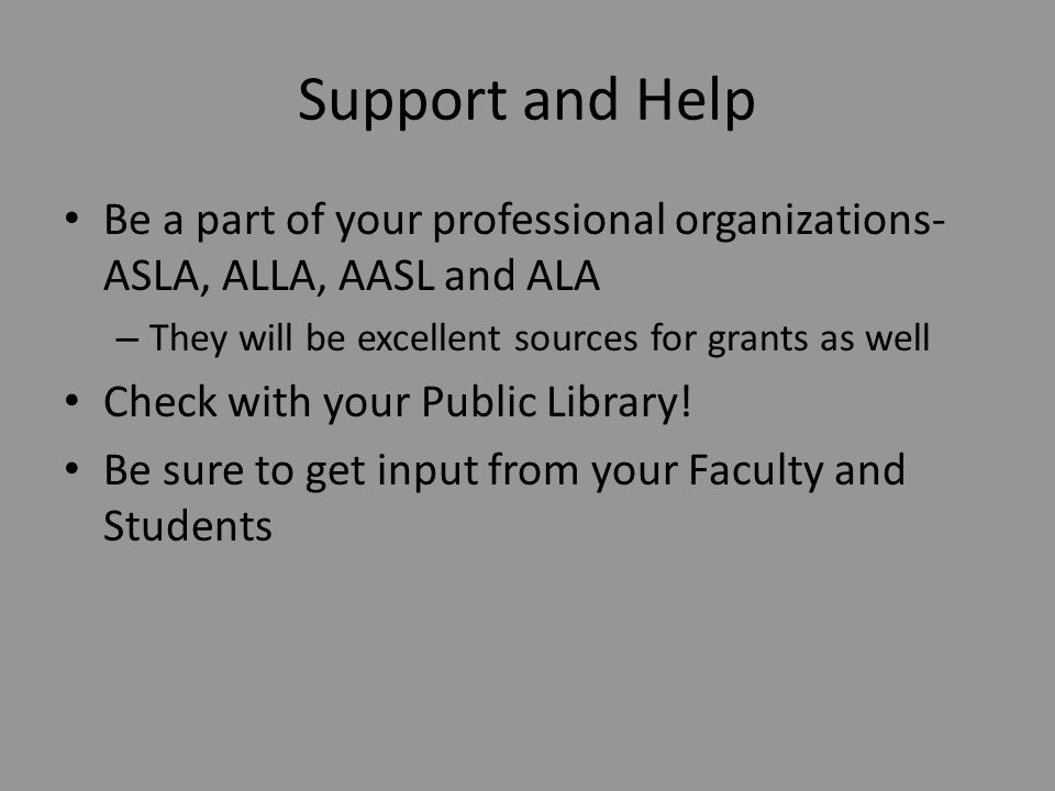 Support and Help Be a part of your professional organizations- ASLA, ALLA, AASL and ALA – They will be excellent sources for grants as well Check with