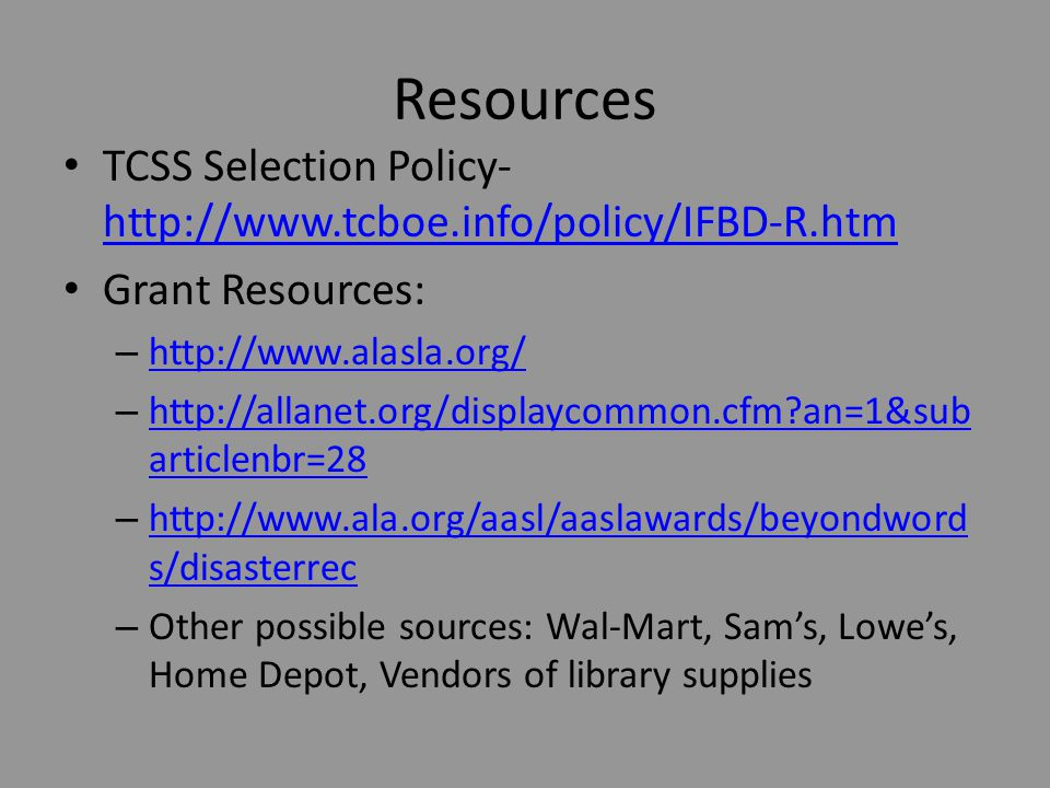 Resources TCSS Selection Policy- http://www.tcboe.info/policy/IFBD-R.htm http://www.tcboe.info/policy/IFBD-R.htm Grant Resources: – http://www.alasla.org/ http://www.alasla.org/ – http://allanet.org/displaycommon.cfm?an=1&sub articlenbr=28 http://allanet.org/displaycommon.cfm?an=1&sub articlenbr=28 – http://www.ala.org/aasl/aaslawards/beyondword s/disasterrec http://www.ala.org/aasl/aaslawards/beyondword s/disasterrec – Other possible sources: Wal-Mart, Sam's, Lowe's, Home Depot, Vendors of library supplies