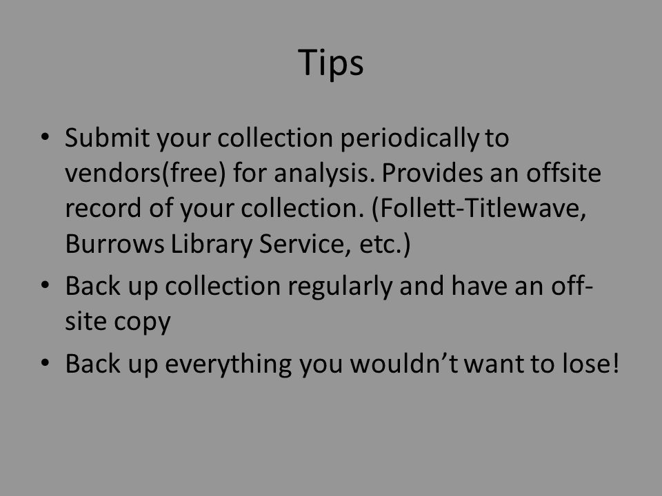 Tips Submit your collection periodically to vendors(free) for analysis. Provides an offsite record of your collection. (Follett-Titlewave, Burrows Lib