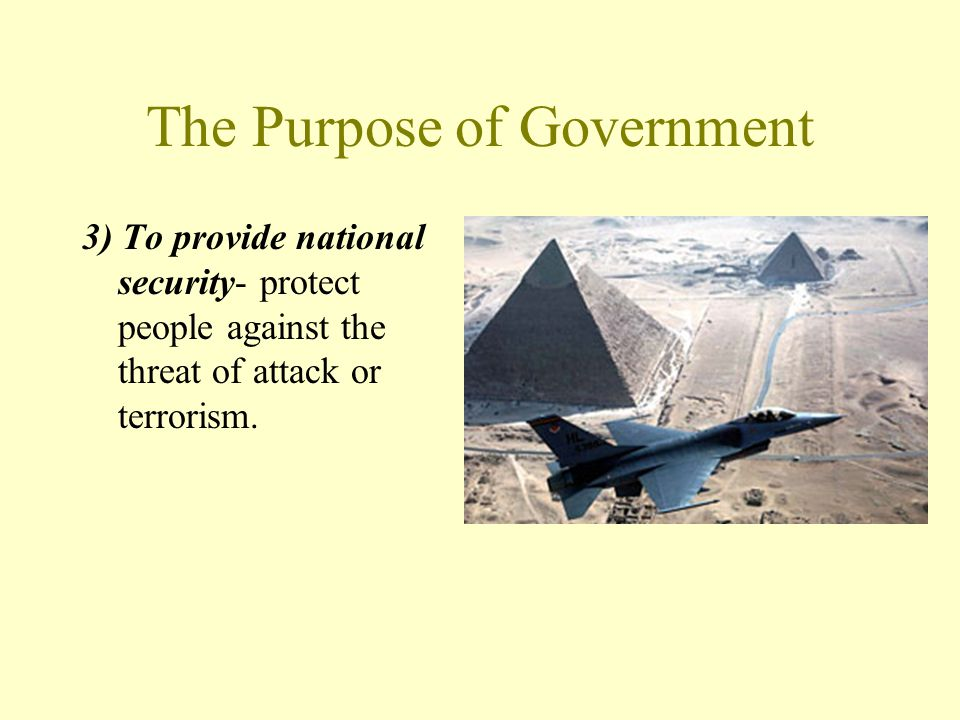 The Purpose of Government 3) To provide national security- protect people against the threat of attack or terrorism.