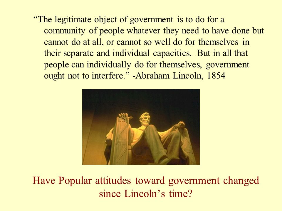 """Have Popular attitudes toward government changed since Lincoln's time? """"The legitimate object of government is to do for a community of people whateve"""