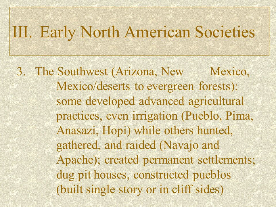 III.Early North American Societies 3.The Southwest (Arizona, New Mexico, Mexico/deserts to evergreen forests): some developed advanced agricultural practices, even irrigation (Pueblo, Pima, Anasazi, Hopi) while others hunted, gathered, and raided (Navajo and Apache); created permanent settlements; dug pit houses, constructed pueblos (built single story or in cliff sides)