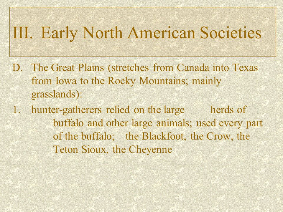 D.The Great Plains (stretches from Canada into Texas from Iowa to the Rocky Mountains; mainly grasslands): 1.hunter-gatherers relied on the large herds of buffalo and other large animals; used every part of the buffalo; the Blackfoot, the Crow, the Teton Sioux, the Cheyenne