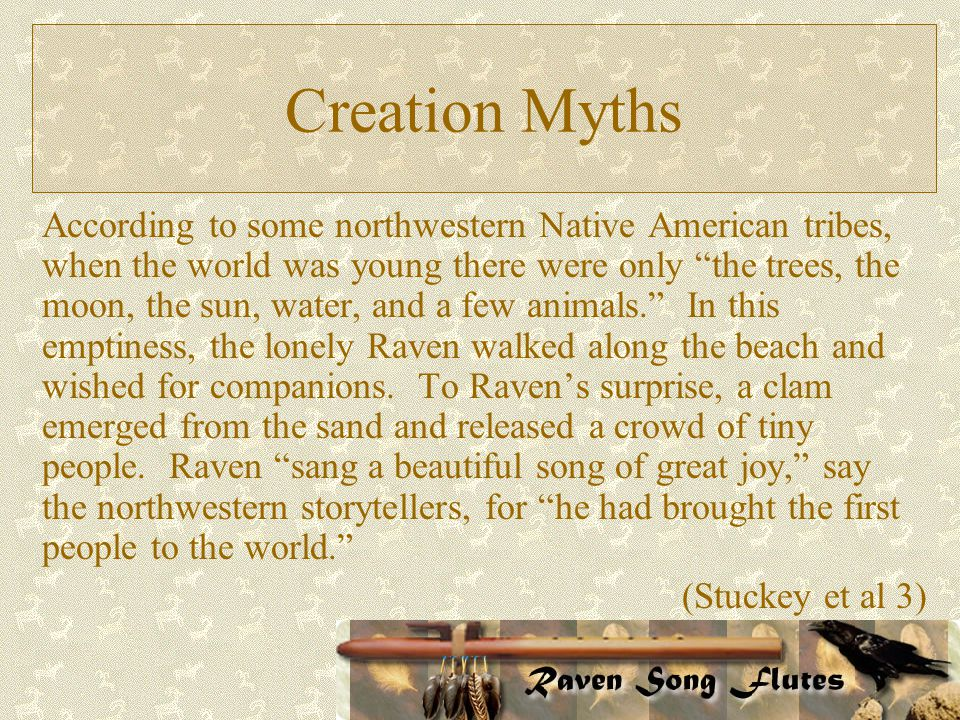 Creation Myths According to some northwestern Native American tribes, when the world was young there were only the trees, the moon, the sun, water, and a few animals. In this emptiness, the lonely Raven walked along the beach and wished for companions.