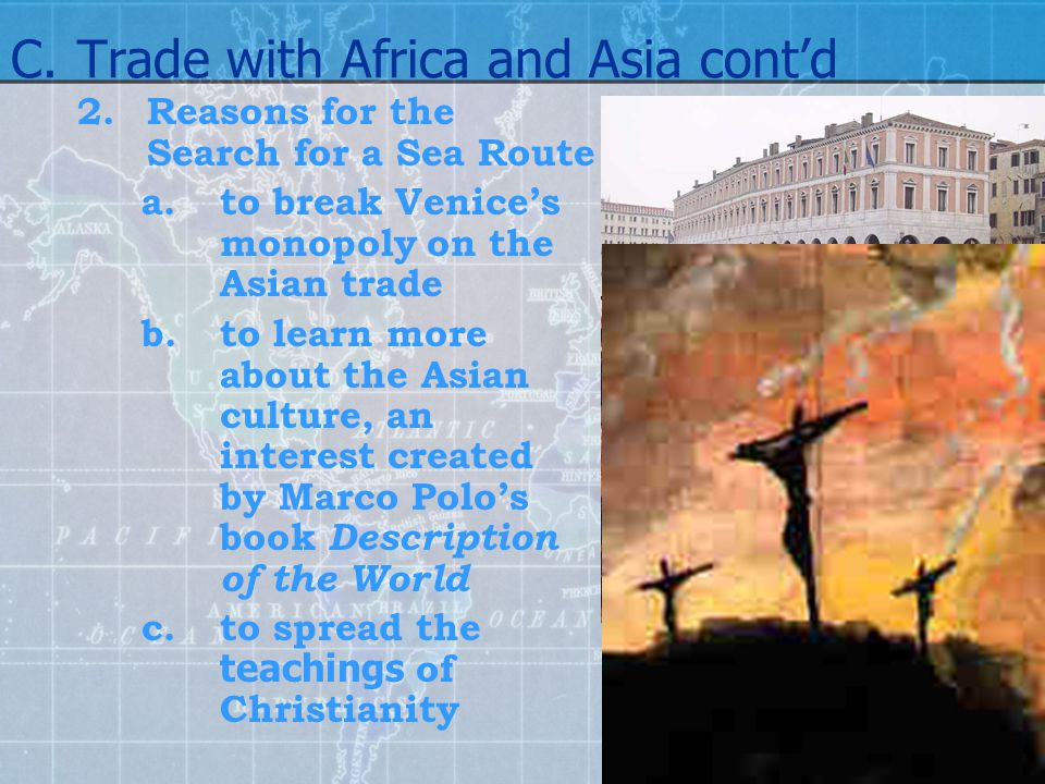 C.Trade with Africa and Asia cont'd 2.Reasons for the Search for a Sea Route a.to break Venice's monopoly on the Asian trade b.to learn more about the
