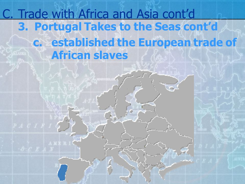 3.Portugal Takes to the Seas cont'd c.established the European trade of African slaves C.Trade with Africa and Asia cont'd