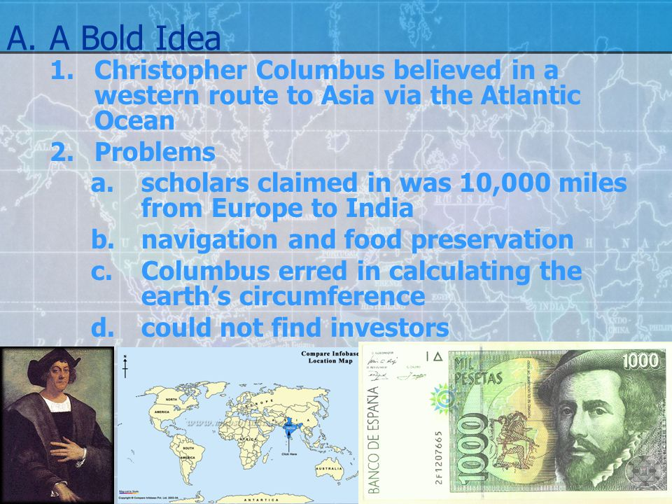 A.A Bold Idea 1.Christopher Columbus believed in a western route to Asia via the Atlantic Ocean 2.Problems a.scholars claimed in was 10,000 miles from