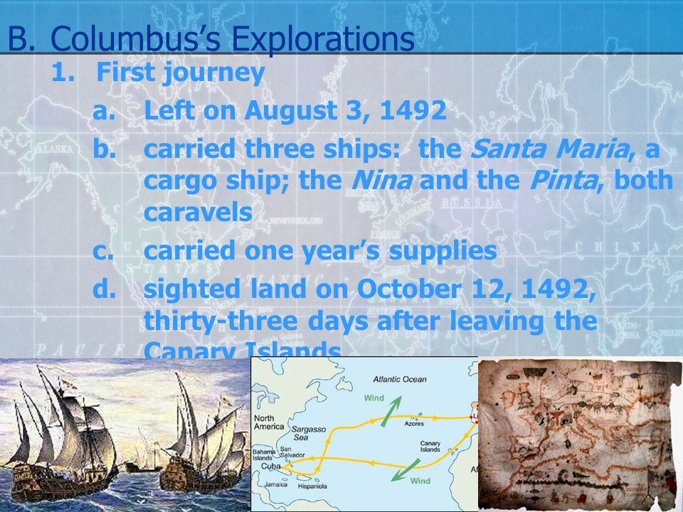 B.Columbus's Explorations 1.First journey a. Left on August 3, 1492 b.carried three ships: the Santa Maria, a cargo ship; the Nina and the Pinta, both
