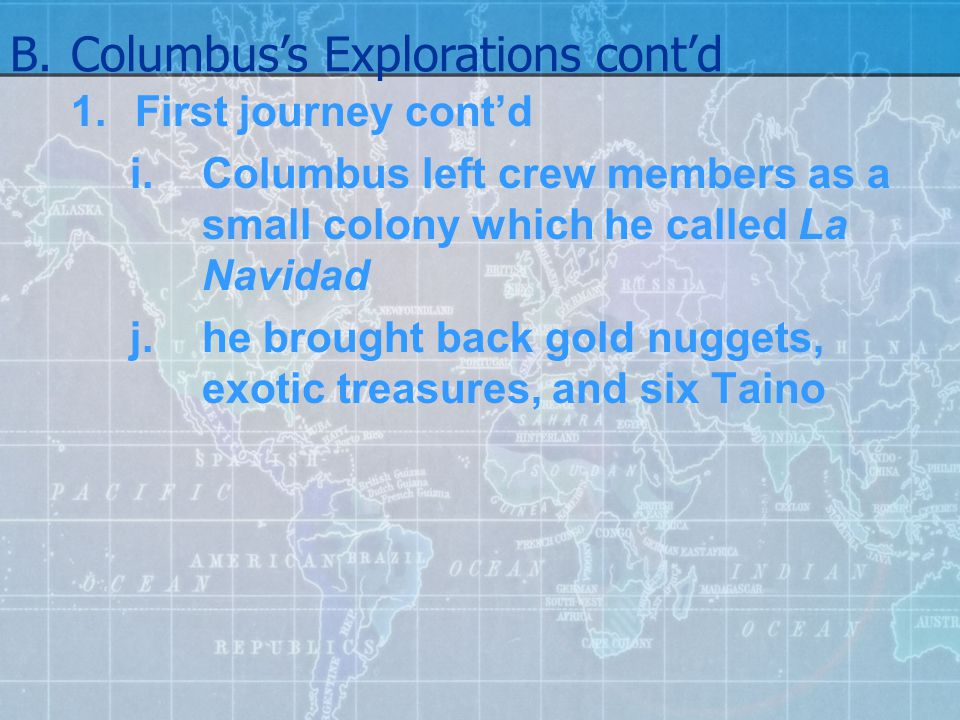 1.First journey cont'd i.Columbus left crew members as a small colony which he called La Navidad j.he brought back gold nuggets, exotic treasures, and