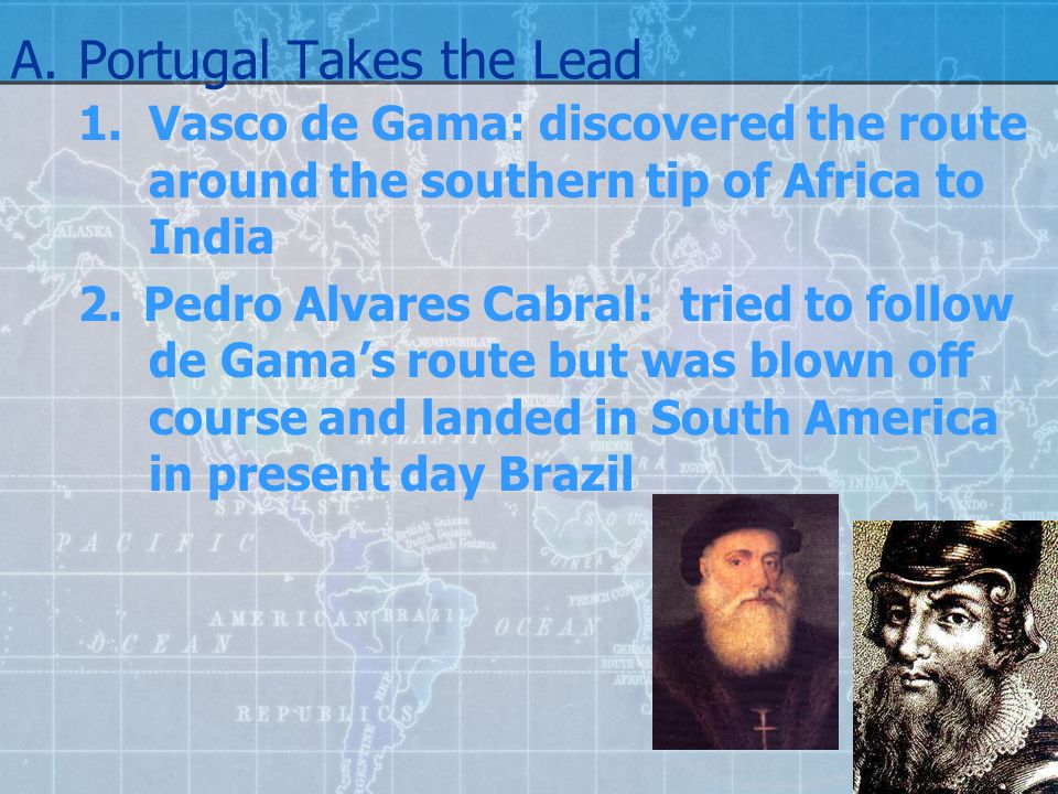 A.Portugal Takes the Lead 1.Vasco de Gama: discovered the route around the southern tip of Africa to India 2.Pedro Alvares Cabral: tried to follow de