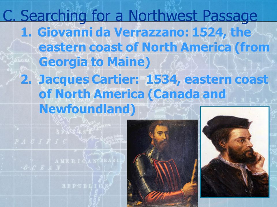 C.Searching for a Northwest Passage 1.Giovanni da Verrazzano: 1524, the eastern coast of North America (from Georgia to Maine) 2.Jacques Cartier: 1534