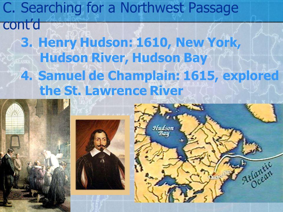 C.Searching for a Northwest Passage cont'd 3.Henry Hudson: 1610, New York, Hudson River, Hudson Bay 4.Samuel de Champlain: 1615, explored the St.