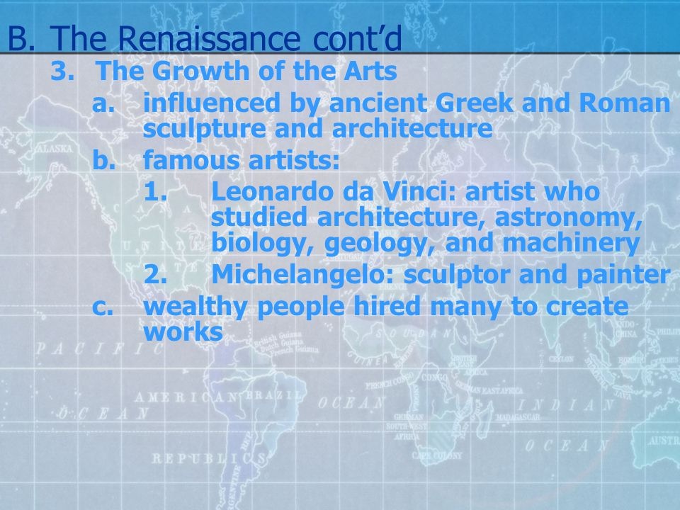 B.The Renaissance cont'd 3.The Growth of the Arts a.influenced by ancient Greek and Roman sculpture and architecture b.famous artists: 1.Leonardo da V
