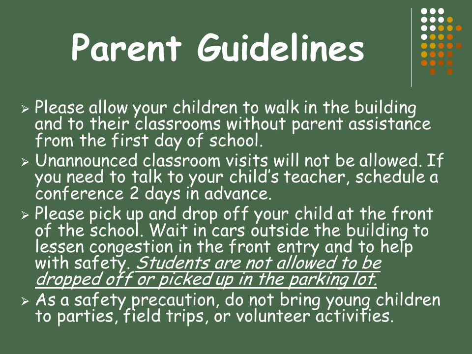 Parent Guidelines  Please allow your children to walk in the building and to their classrooms without parent assistance from the first day of school.