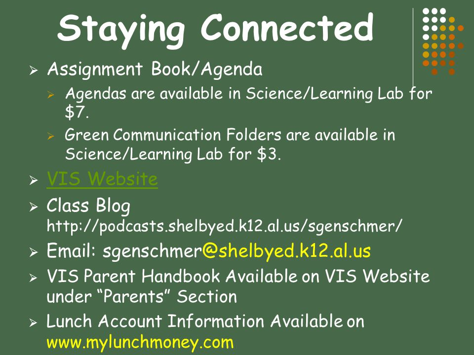 Staying Connected  Assignment Book/Agenda  Agendas are available in Science/Learning Lab for $7.  Green Communication Folders are available in Scie