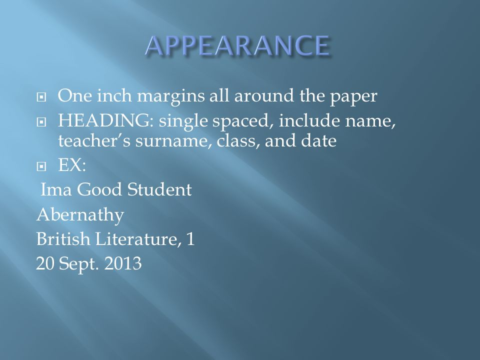  One inch margins all around the paper  HEADING: single spaced, include name, teacher's surname, class, and date  EX: Ima Good Student Abernathy British Literature, 1 20 Sept.