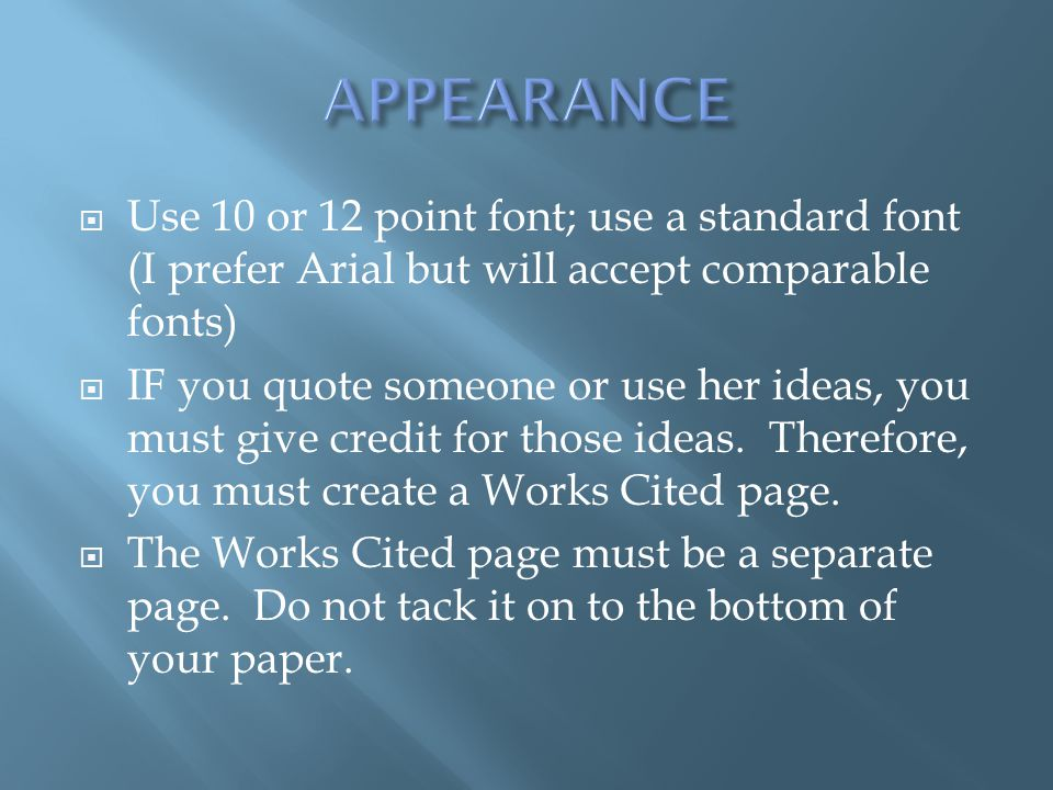  Use 10 or 12 point font; use a standard font (I prefer Arial but will accept comparable fonts)  IF you quote someone or use her ideas, you must give credit for those ideas.