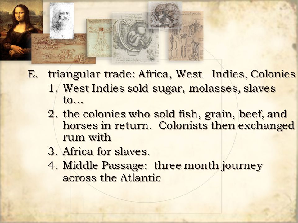E.triangular trade: Africa, West Indies, Colonies 1.West Indies sold sugar, molasses, slaves to… 2.the colonies who sold fish, grain, beef, and horses