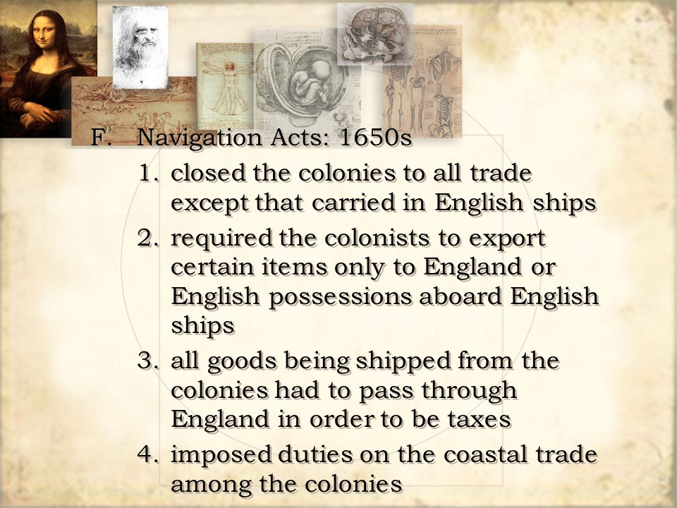 F.Navigation Acts: 1650s 1.closed the colonies to all trade except that carried in English ships 2.required the colonists to export certain items only