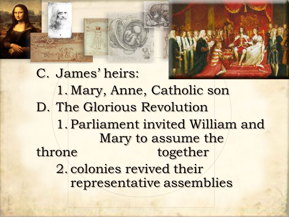 C.James' heirs: 1.Mary, Anne, Catholic son D.The Glorious Revolution 1.Parliament invited William and Mary to assume the throne together 2.colonies re