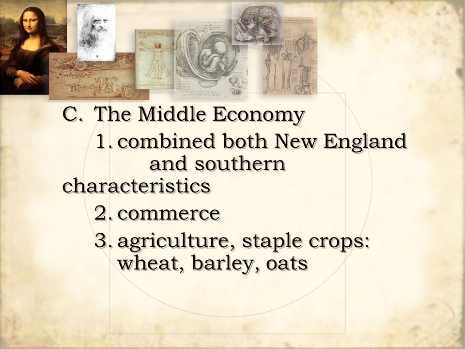 C.The Middle Economy 1.combined both New England and southern characteristics 2.commerce 3.agriculture, staple crops: wheat, barley, oats C.The Middle