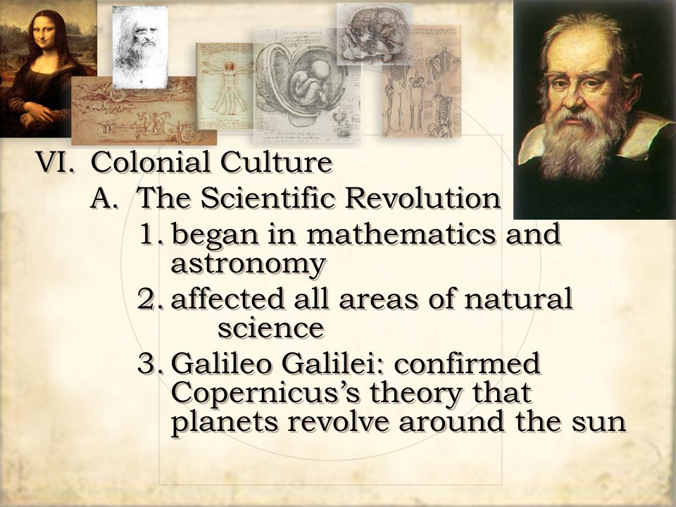 VI.Colonial Culture A.The Scientific Revolution 1.began in mathematics and astronomy 2.affected all areas of natural science 3.Galileo Galilei: confir