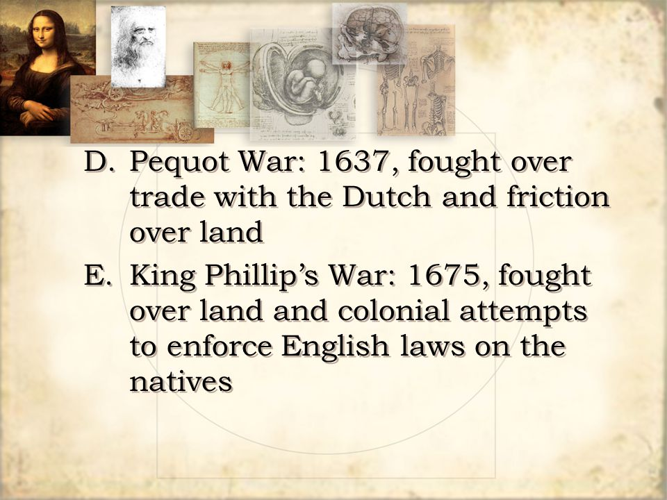 D.Pequot War: 1637, fought over trade with the Dutch and friction over land E.King Phillip's War: 1675, fought over land and colonial attempts to enfo