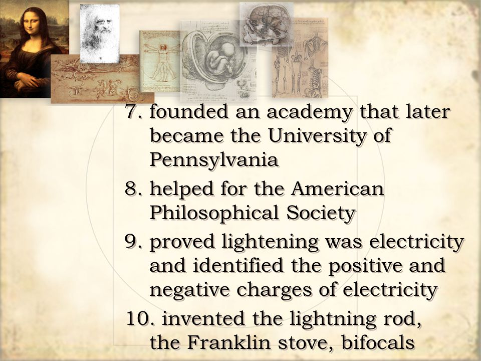 7.founded an academy that later became the University of Pennsylvania 8.helped for the American Philosophical Society 9.proved lightening was electric