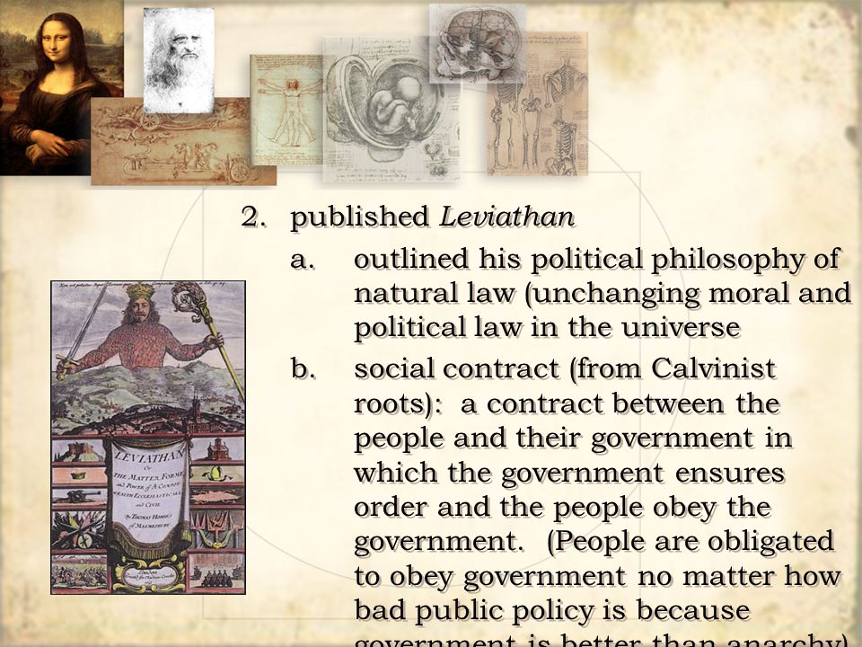 2.published Leviathan a.outlined his political philosophy of natural law (unchanging moral and political law in the universe b.social contract (from C