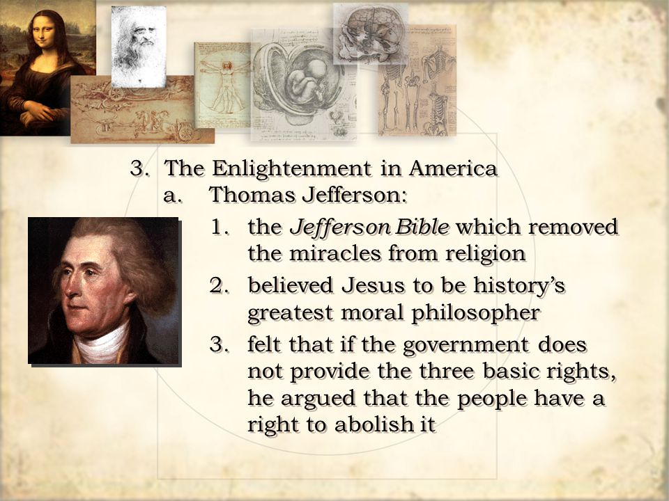 3. The Enlightenment in America a.Thomas Jefferson: 1.the Jefferson Bible which removed the miracles from religion 2.believed Jesus to be history's gr