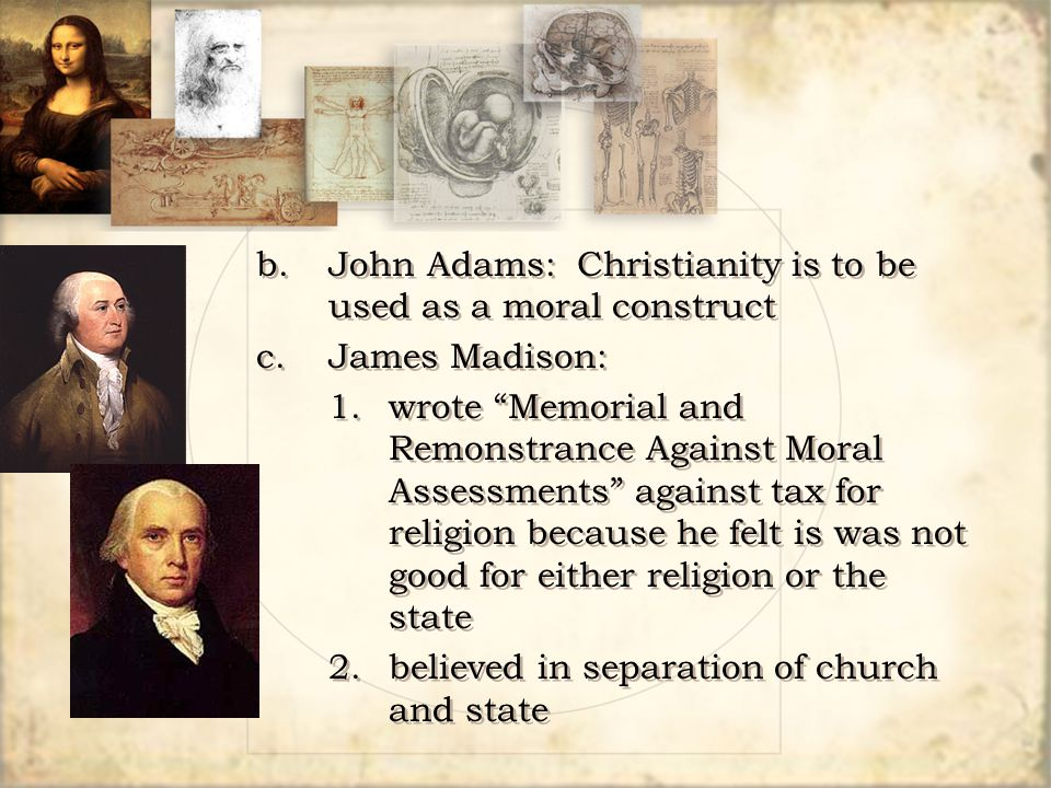 "b.John Adams: Christianity is to be used as a moral construct c.James Madison: 1.wrote ""Memorial and Remonstrance Against Moral Assessments"" against t"