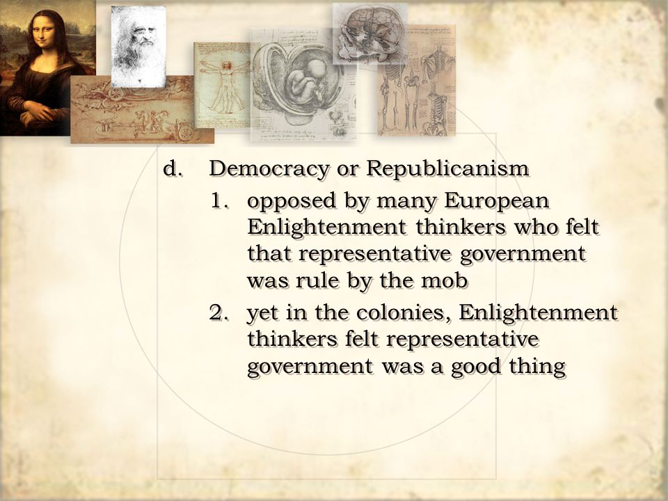 d.Democracy or Republicanism 1. opposed by many European Enlightenment thinkers who felt that representative government was rule by the mob 2.yet in t