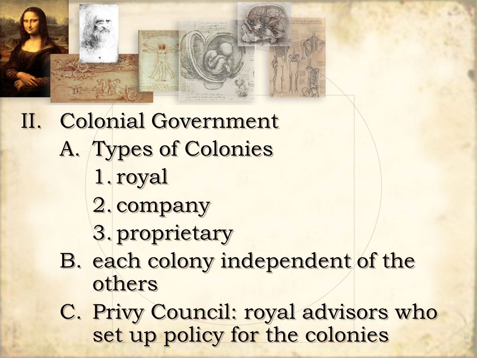 II.Colonial Government A.Types of Colonies 1.royal 2.company 3.proprietary B.each colony independent of the others C.Privy Council: royal advisors who