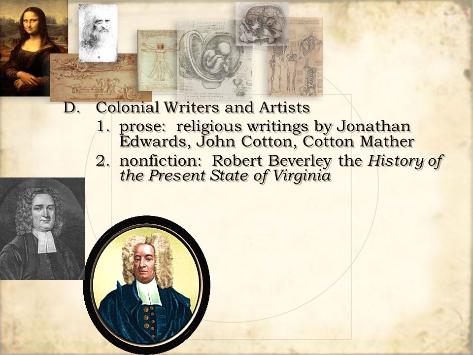 D.Colonial Writers and Artists 1.prose: religious writings by Jonathan Edwards, John Cotton, Cotton Mather 2.nonfiction: Robert Beverley the History o
