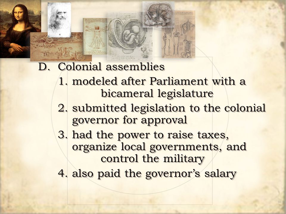 D.Colonial assemblies 1.modeled after Parliament with a bicameral legislature 2.submitted legislation to the colonial governor for approval 3.had the