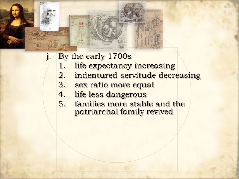 j. By the early 1700s 1.life expectancy increasing 2.indentured servitude decreasing 3.sex ratio more equal 4.life less dangerous 5.families more stab