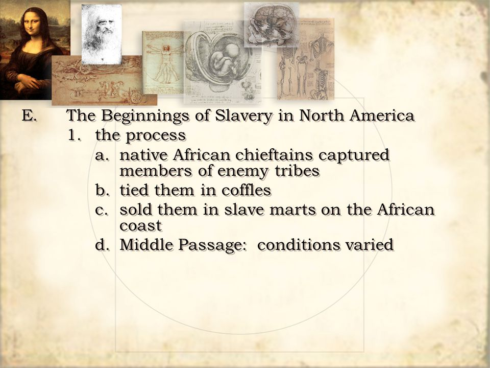 E.The Beginnings of Slavery in North America 1.the process a.native African chieftains captured members of enemy tribes b.tied them in coffles c.sold