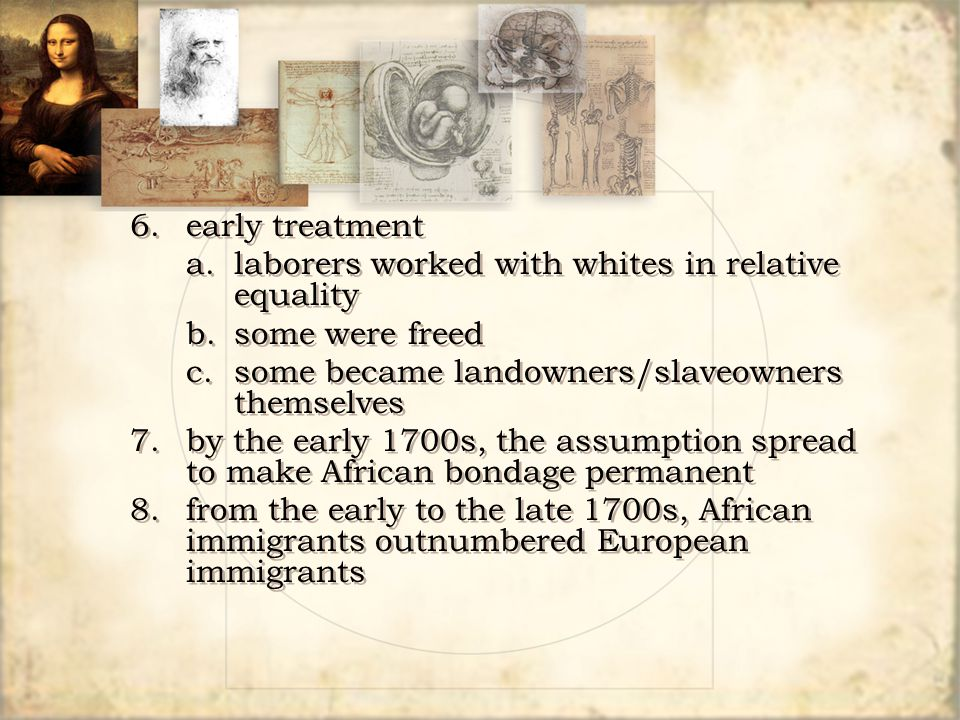 6.early treatment a.laborers worked with whites in relative equality b.some were freed c.some became landowners/slaveowners themselves 7.by the early