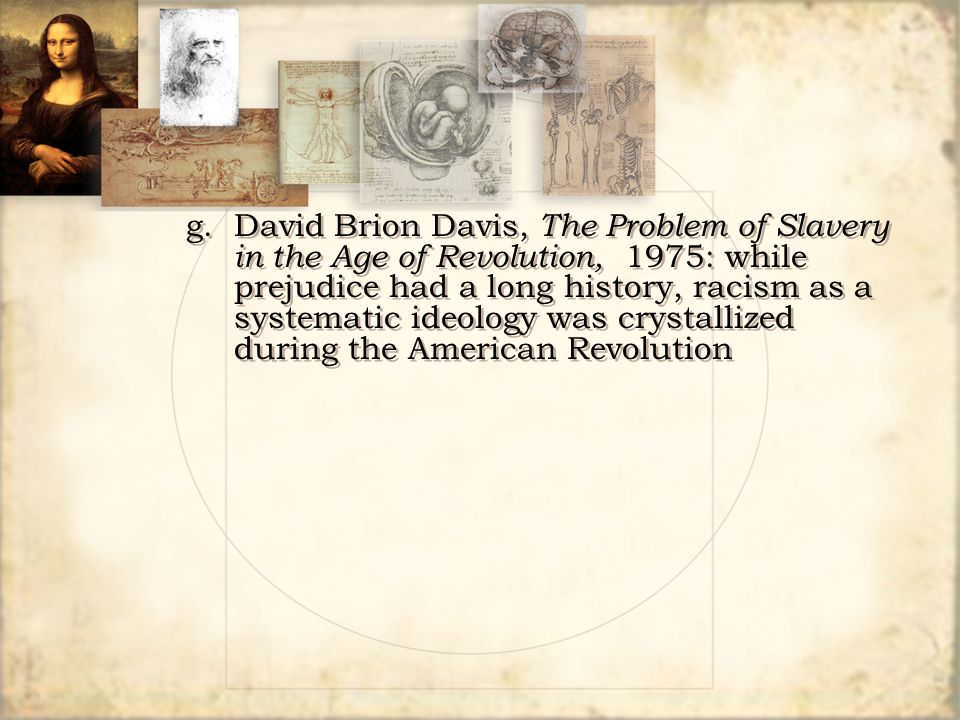 g.David Brion Davis, The Problem of Slavery in the Age of Revolution, 1975: while prejudice had a long history, racism as a systematic ideology was cr