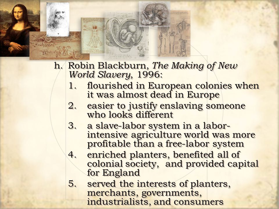 h.Robin Blackburn, The Making of New World Slavery, 1996: 1.flourished in European colonies when it was almost dead in Europe 2.easier to justify ensl