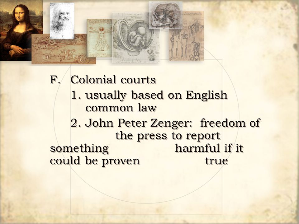 F.Colonial courts 1.usually based on English common law 2.John Peter Zenger: freedom of the press to report something harmful if it could be proven tr