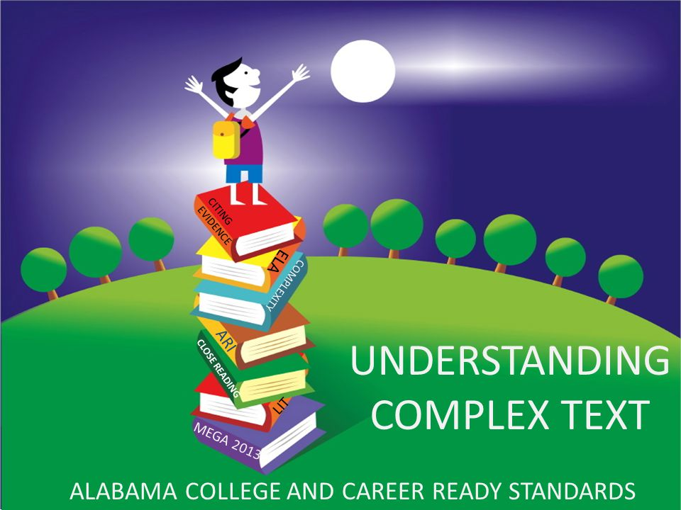 Understanding Complex Text UNDERSTANDING COMPLEX TEXT ALABAMA COLLEGE AND CAREER READY STANDARDS MEGA 2013 CITING EVIDENCE CLOSE READING COMPLEXITY ARI ELA LIT