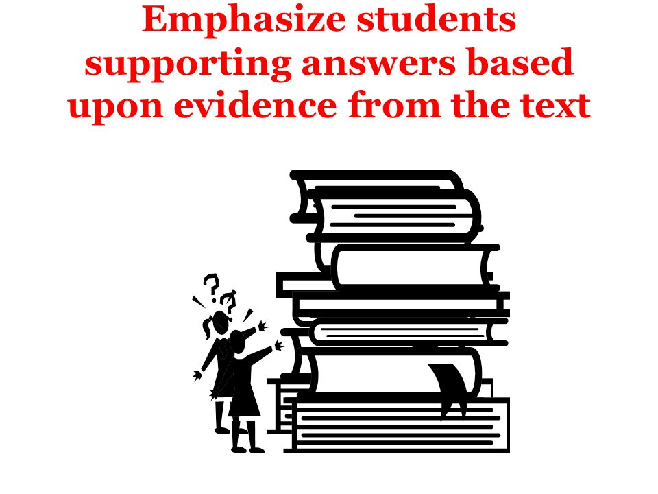 Emphasize students supporting answers based upon evidence from the text